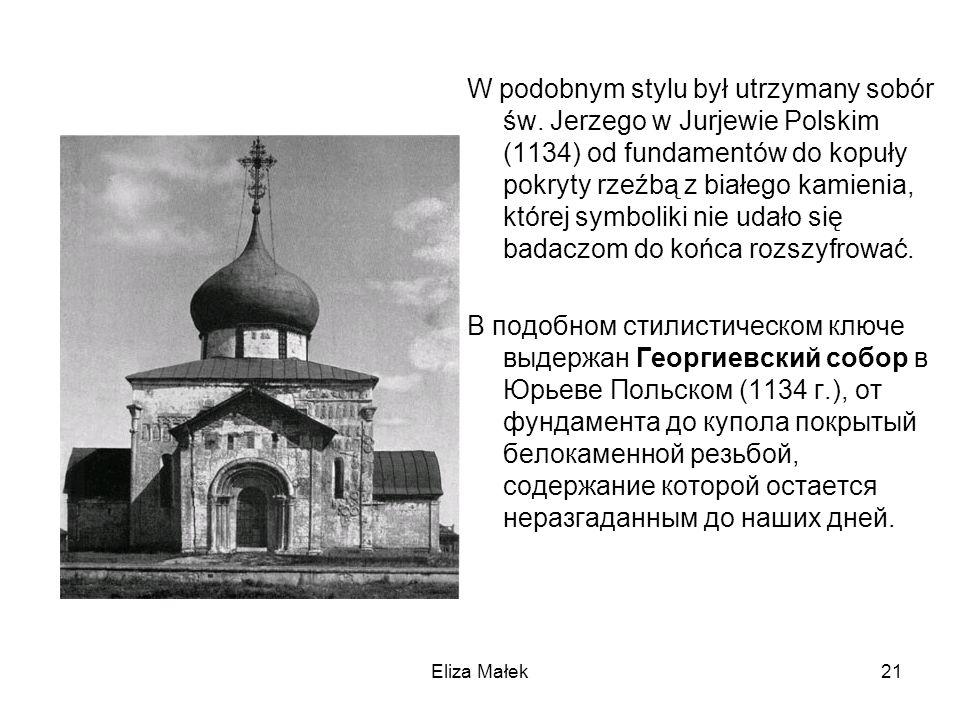 Eliza Małek21 W podobnym stylu był utrzymany sobór św. Jerzego w Jurjewie Polskim (1134) od fundamentów do kopuły pokryty rzeźbą z białego kamienia, k