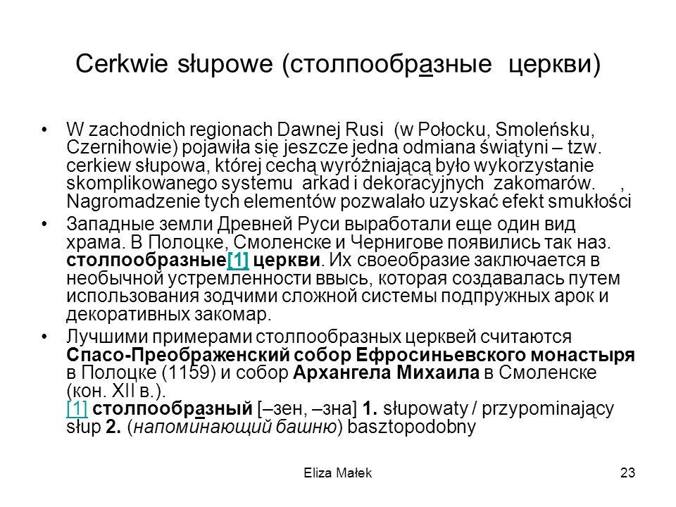 Eliza Małek23 Cerkwie słupowe (столпообразные церкви) W zachodnich regionach Dawnej Rusi (w Połocku, Smoleńsku, Czernihowie) pojawiła się jeszcze jedn