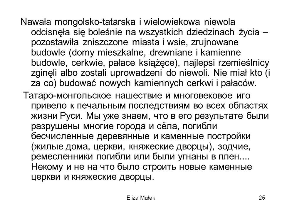 Eliza Małek25 Nawała mongolsko-tatarska i wielowiekowa niewola odcisnęła się boleśnie na wszystkich dziedzinach życia – pozostawiła zniszczone miasta
