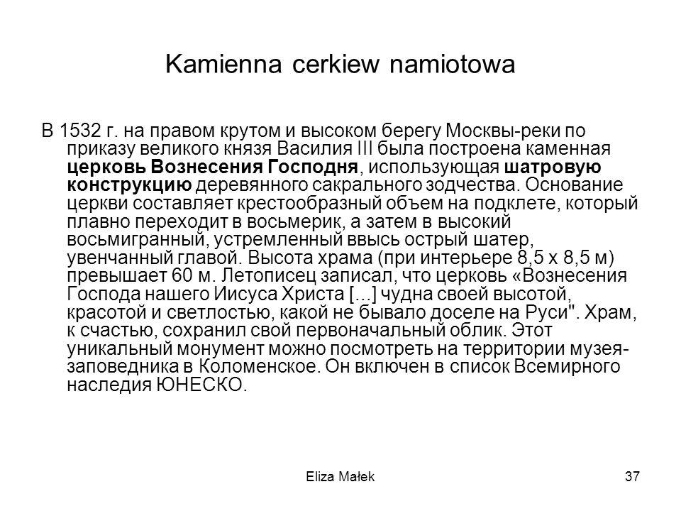 Eliza Małek37 Kamienna cerkiew namiotowa В 1532 г. на правом крутом и высоком берегу Москвы-реки по приказу великого князя Василия III была построена