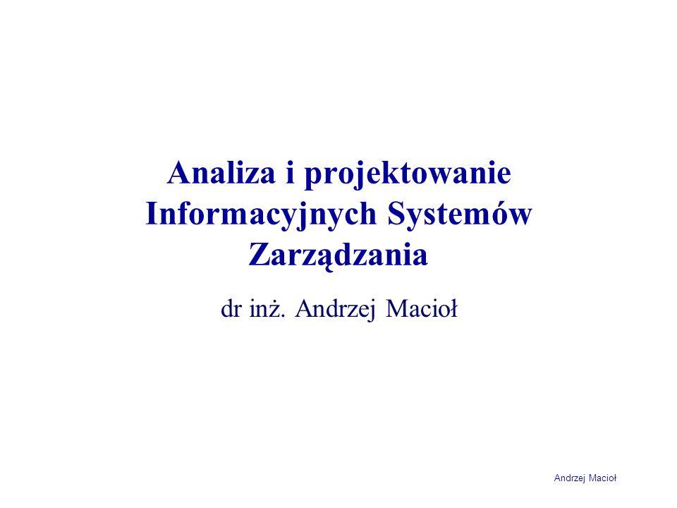 Andrzej Macioł Analiza i projektowanie Informacyjnych Systemów Zarządzania dr inż. Andrzej Macioł