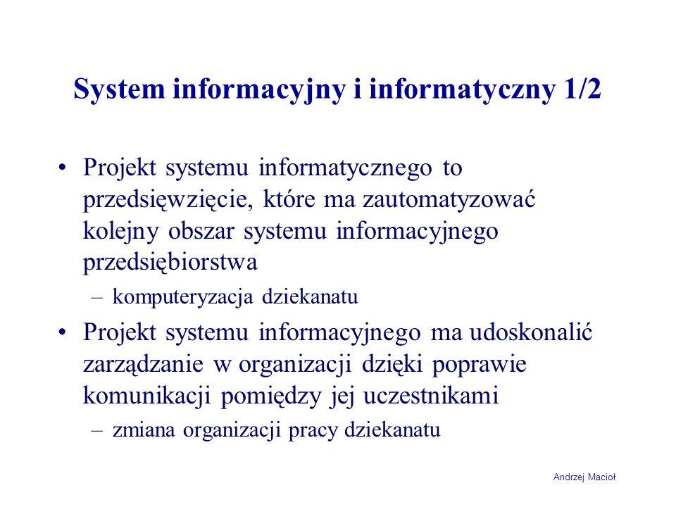 Andrzej Macioł System informacyjny i informatyczny 2/2 Projekt systemu informacyjnego może być związany z projektem informatycznym –jednocześnie doskonalimy organizację i wprowadzamy system komputerowy Nie powinno się realizować projektu informatycznego bez analizy systemu informacyjnego