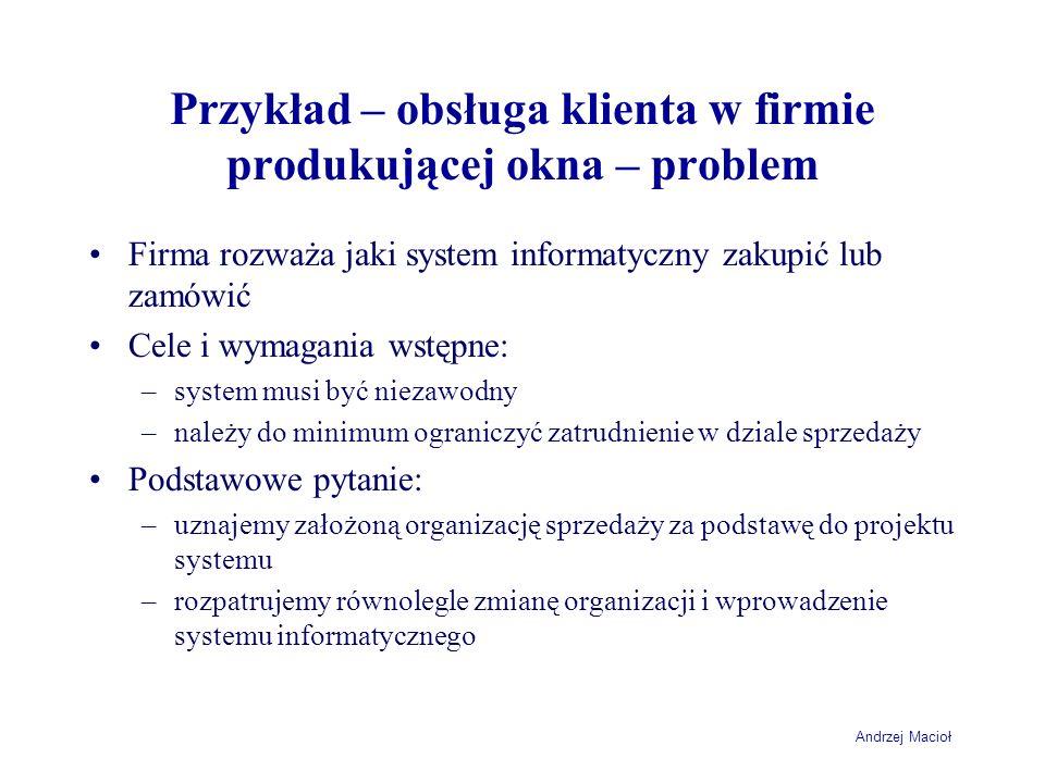Andrzej Macioł Przykład – obsługa klienta w firmie produkującej okna – problem Firma rozważa jaki system informatyczny zakupić lub zamówić Cele i wyma