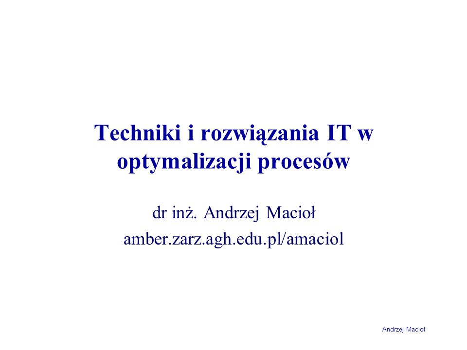 Andrzej Macioł Cel przedmiotu Zapoznać się z problemami informacyjno- decyzyjnymi zarządzania organizacjami Nauczyć się wykorzystywać różne metody do modelowania i doskonalenia systemów informacyjnych Nauczyć się formułowania i rozwiązywania problemów decyzyjnych zarządzania