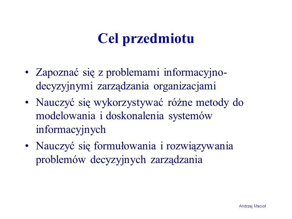 Andrzej Macioł Cel przedmiotu Zapoznać się z problemami informacyjno- decyzyjnymi zarządzania organizacjami Nauczyć się wykorzystywać różne metody do