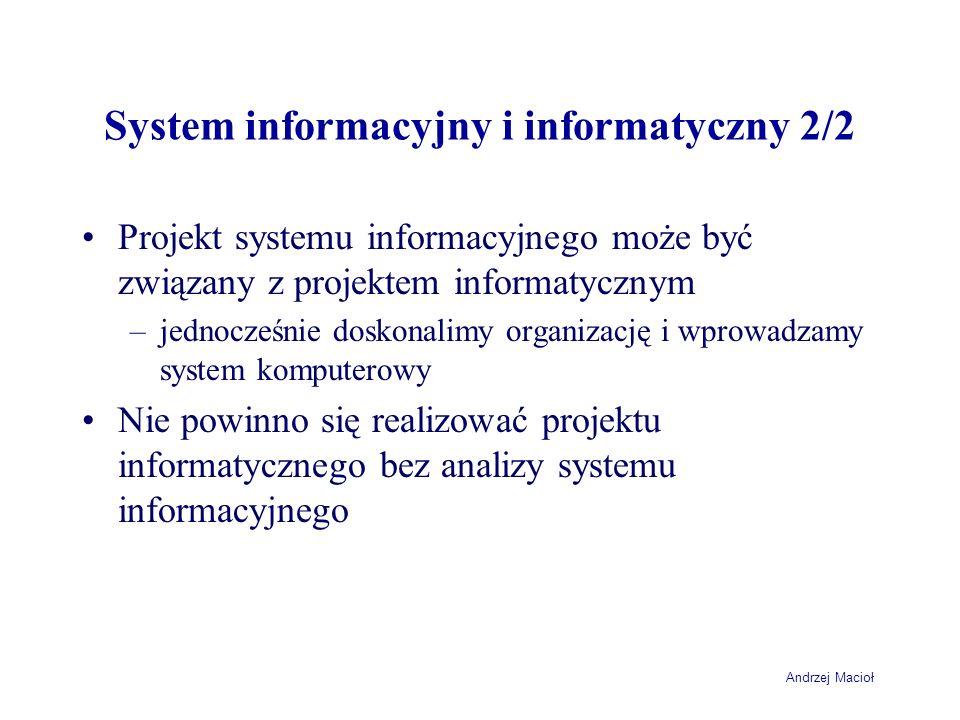 Andrzej Macioł System informacyjny i informatyczny 2/2 Projekt systemu informacyjnego może być związany z projektem informatycznym –jednocześnie dosko