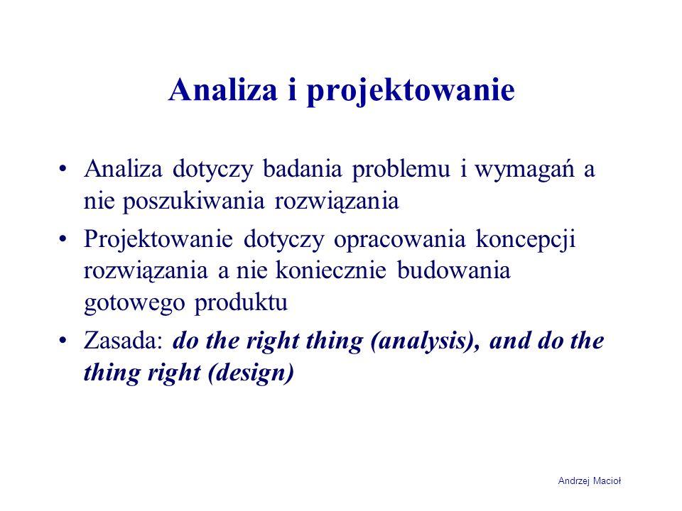 Andrzej Macioł Analiza i projektowanie systemu informacyjnego Wynikiem analizy są wymagania stawiane systemowi nie konieczne związane z automatyzacją procesów Projekt to zbiór wytycznych organizacyjnych i być może wymagania dla systemu informatycznego Używane metody będą nieco inne – choć samo podejście może być podobne