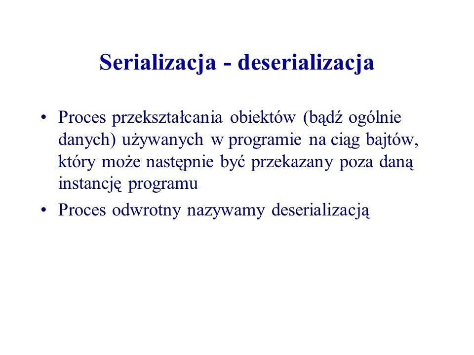 Serializacja - deserializacja Proces przekształcania obiektów (bądź ogólnie danych) używanych w programie na ciąg bajtów, który może następnie być prz