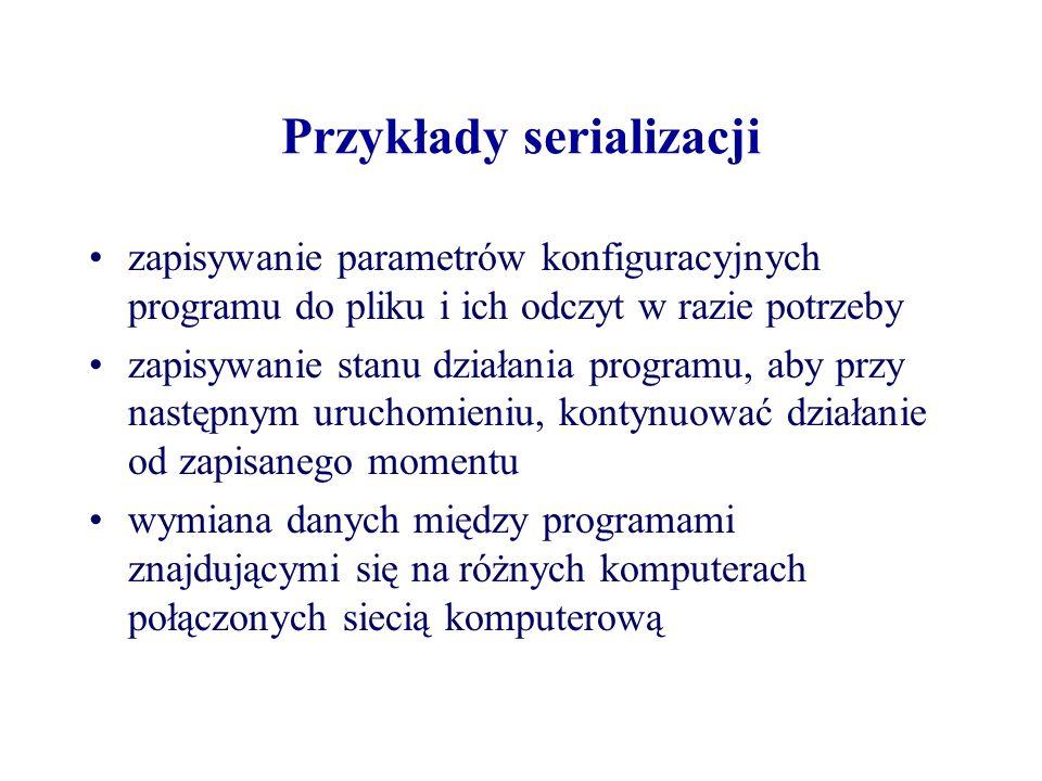 Przykłady serializacji zapisywanie parametrów konfiguracyjnych programu do pliku i ich odczyt w razie potrzeby zapisywanie stanu działania programu, a