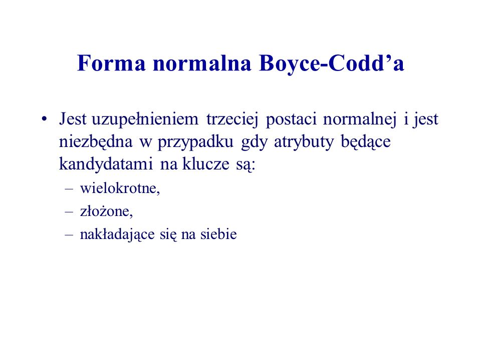 Forma normalna Boyce-Codda Jest uzupełnieniem trzeciej postaci normalnej i jest niezbędna w przypadku gdy atrybuty będące kandydatami na klucze są: –w