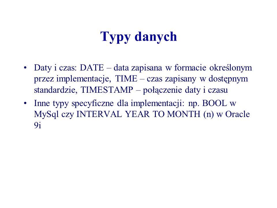 Typy danych Daty i czas: DATE – data zapisana w formacie określonym przez implementacje, TIME – czas zapisany w dostępnym standardzie, TIMESTAMP – poł