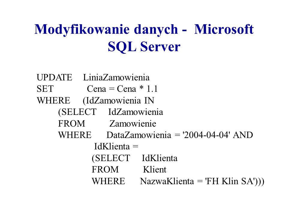 Modyfikowanie danych - Microsoft SQL Server UPDATE LiniaZamowienia SET Cena = Cena * 1.1 WHERE (IdZamowienia IN (SELECT IdZamowienia FROM Zamowienie W