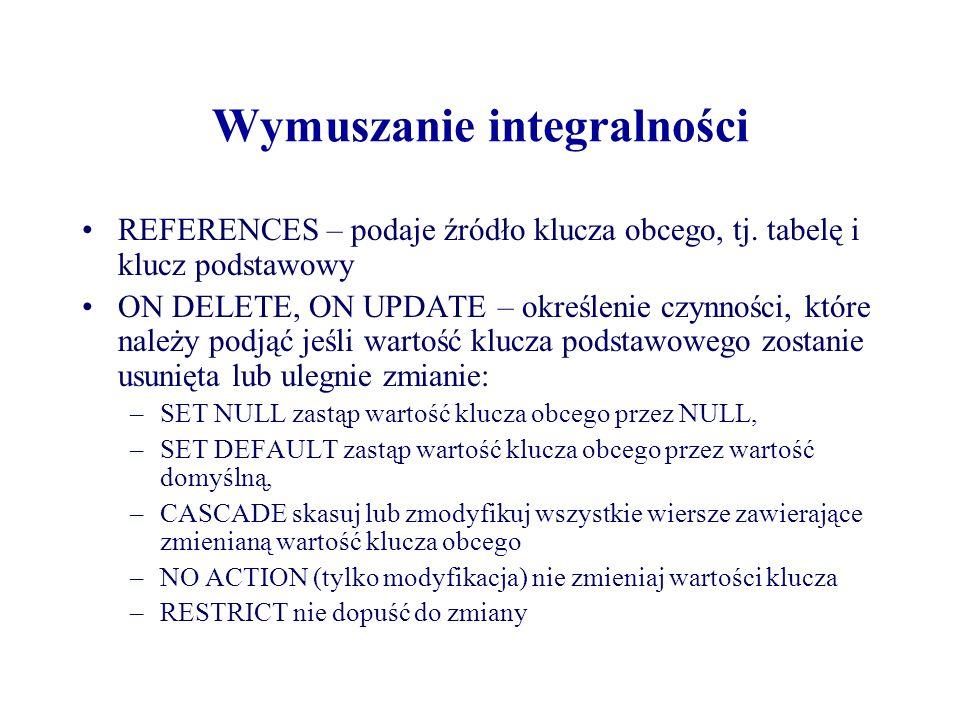 Wymuszanie integralności REFERENCES – podaje źródło klucza obcego, tj. tabelę i klucz podstawowy ON DELETE, ON UPDATE – określenie czynności, które na