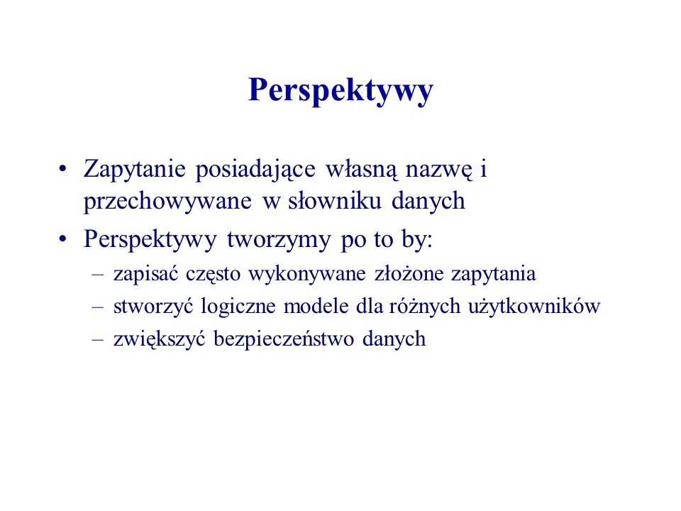 Perspektywy Zapytanie posiadające własną nazwę i przechowywane w słowniku danych Perspektywy tworzymy po to by: –zapisać często wykonywane złożone zap