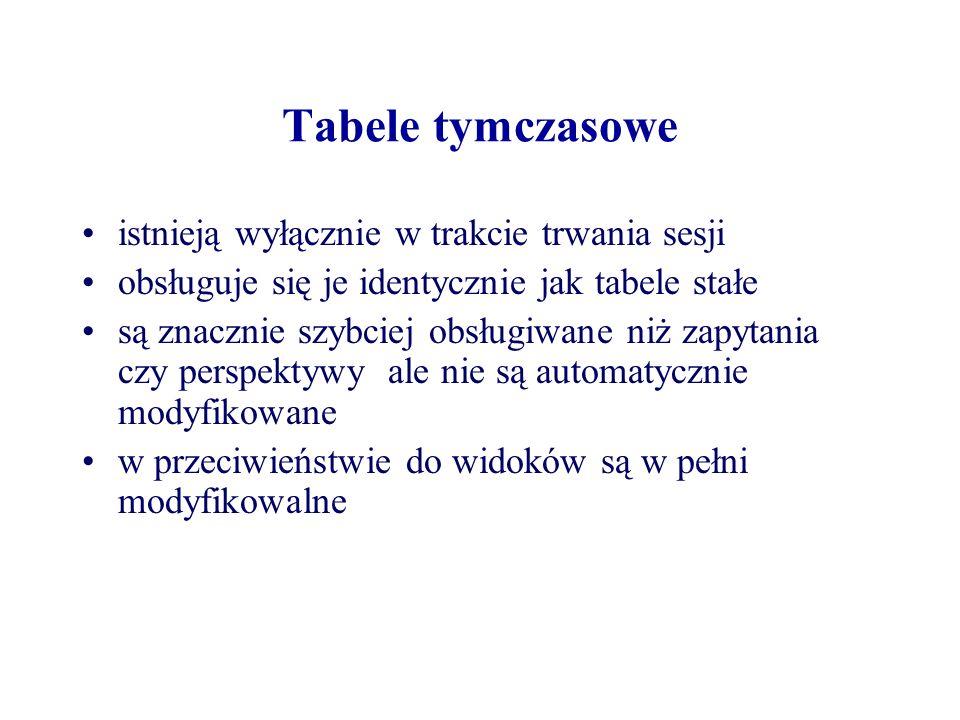 Tabele tymczasowe istnieją wyłącznie w trakcie trwania sesji obsługuje się je identycznie jak tabele stałe są znacznie szybciej obsługiwane niż zapyta