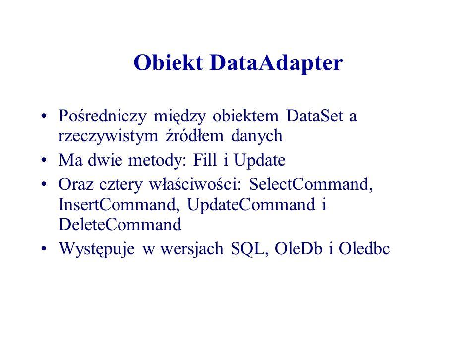 Obiekt DataAdapter Pośredniczy między obiektem DataSet a rzeczywistym źródłem danych Ma dwie metody: Fill i Update Oraz cztery właściwości: SelectComm