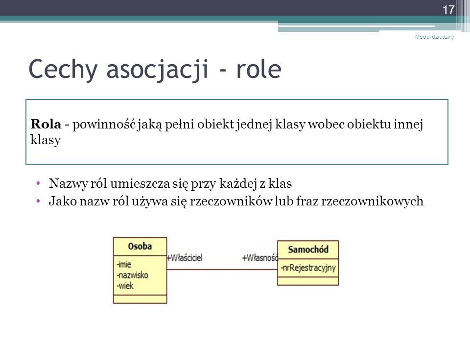Cechy asocjacji - role Nazwy ról umieszcza się przy każdej z klas Jako nazw ról używa się rzeczowników lub fraz rzeczownikowych Model dziedziny 17 Rol