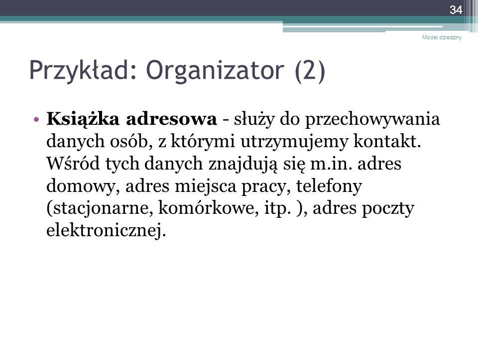 Przykład: Organizator (2) Książka adresowa - służy do przechowywania danych osób, z którymi utrzymujemy kontakt. Wśród tych danych znajdują się m.in.