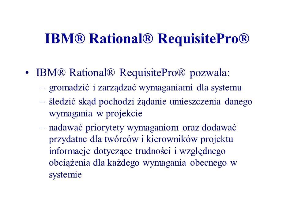 IBM® Rational® RequisitePro® IBM® Rational® RequisitePro® pozwala: –gromadzić i zarządzać wymaganiami dla systemu –śledzić skąd pochodzi żądanie umieszczenia danego wymagania w projekcie –nadawać priorytety wymaganiom oraz dodawać przydatne dla twórców i kierowników projektu informacje dotyczące trudności i względnego obciążenia dla każdego wymagania obecnego w systemie