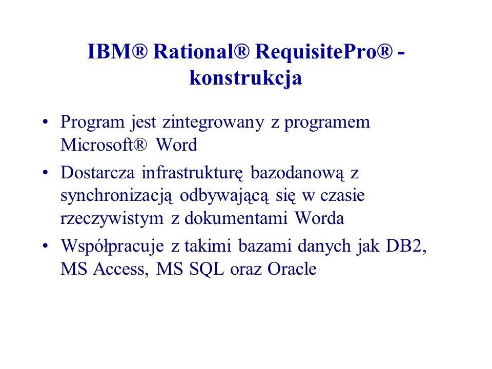 IBM® Rational® RequisitePro® - konstrukcja Program jest zintegrowany z programem Microsoft® Word Dostarcza infrastrukturę bazodanową z synchronizacją odbywającą się w czasie rzeczywistym z dokumentami Worda Współpracuje z takimi bazami danych jak DB2, MS Access, MS SQL oraz Oracle