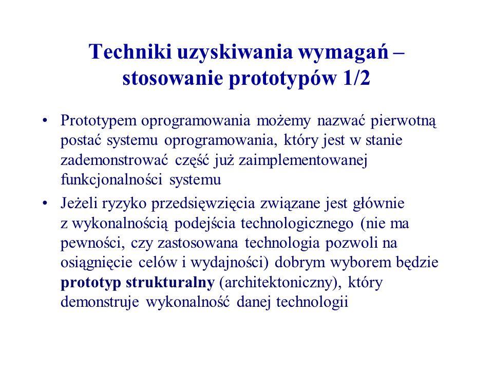 Techniki uzyskiwania wymagań – stosowanie prototypów 1/2 Prototypem oprogramowania możemy nazwać pierwotną postać systemu oprogramowania, który jest w stanie zademonstrować część już zaimplementowanej funkcjonalności systemu Jeżeli ryzyko przedsięwzięcia związane jest głównie z wykonalnością podejścia technologicznego (nie ma pewności, czy zastosowana technologia pozwoli na osiągnięcie celów i wydajności) dobrym wyborem będzie prototyp strukturalny (architektoniczny), który demonstruje wykonalność danej technologii