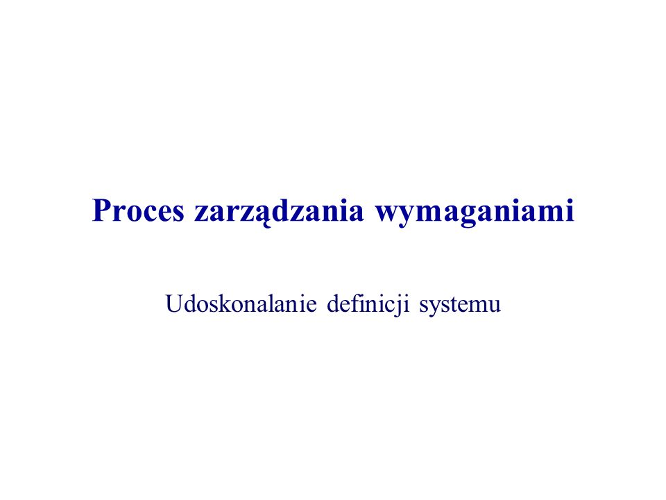 Proces zarządzania wymaganiami Udoskonalanie definicji systemu