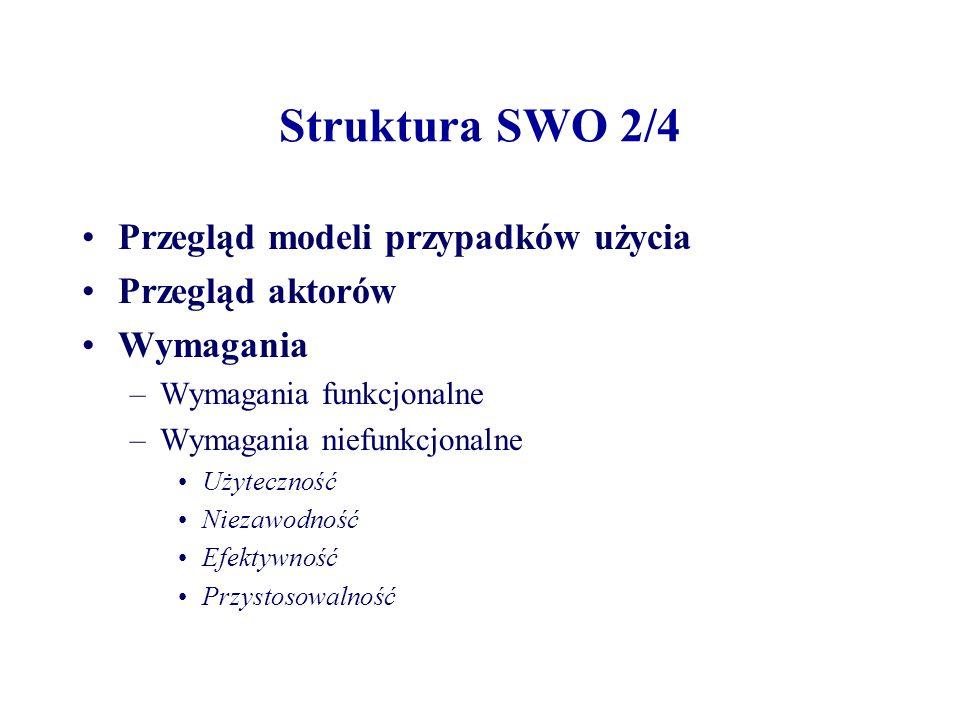 Struktura SWO 2/4 Przegląd modeli przypadków użycia Przegląd aktorów Wymagania –Wymagania funkcjonalne –Wymagania niefunkcjonalne Użyteczność Niezawodność Efektywność Przystosowalność