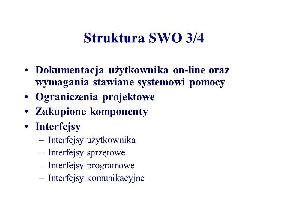 Struktura SWO 3/4 Dokumentacja użytkownika on-line oraz wymagania stawiane systemowi pomocy Ograniczenia projektowe Zakupione komponenty Interfejsy –Interfejsy użytkownika –Interfejsy sprzętowe –Interfejsy programowe –Interfejsy komunikacyjne