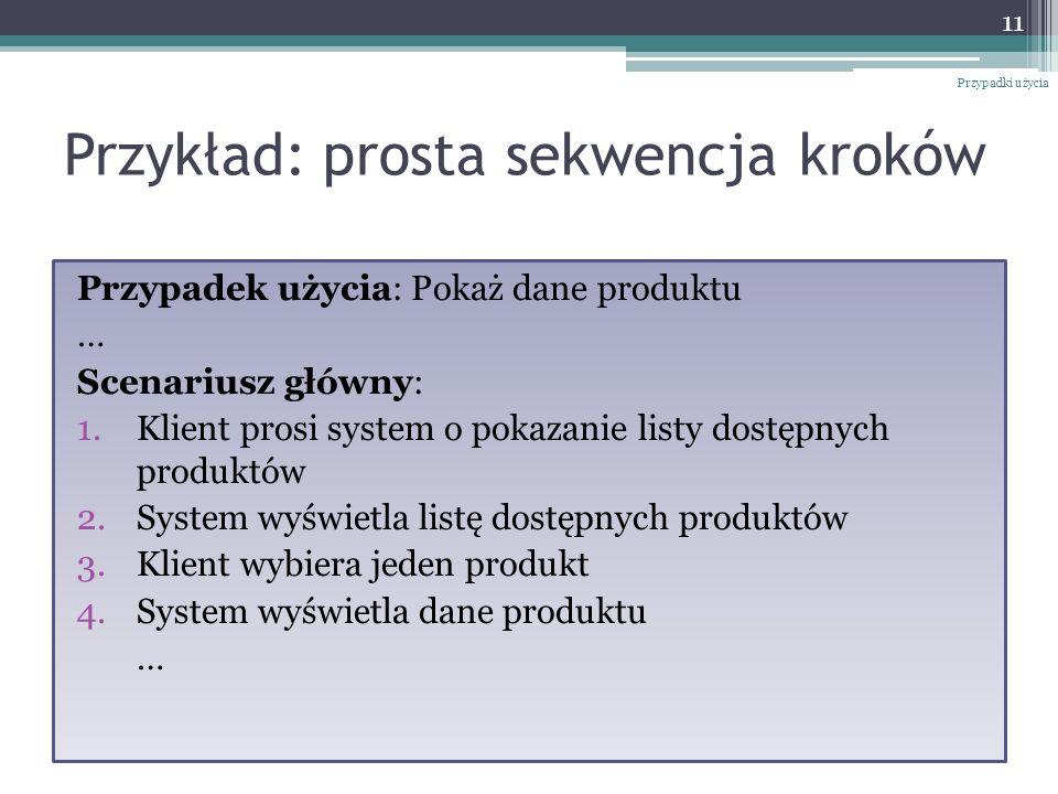 Przykład: prosta sekwencja kroków Przypadek użycia: Pokaż dane produktu … Scenariusz główny: 1.Klient prosi system o pokazanie listy dostępnych produk