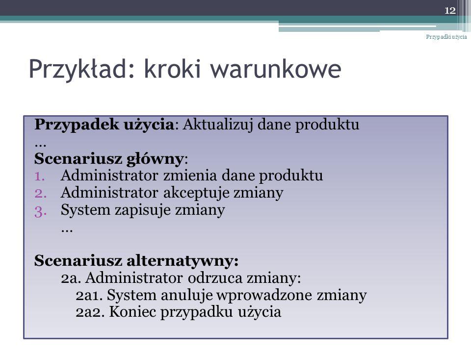 Przykład: kroki warunkowe Przypadek użycia: Aktualizuj dane produktu … Scenariusz główny: 1.Administrator zmienia dane produktu 2.Administrator akceptuje zmiany 3.System zapisuje zmiany … Scenariusz alternatywny: 2a.
