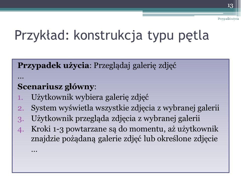 Przykład: konstrukcja typu pętla Przypadek użycia: Przeglądaj galerię zdjęć … Scenariusz główny: 1.Użytkownik wybiera galerię zdjęć 2.System wyświetla