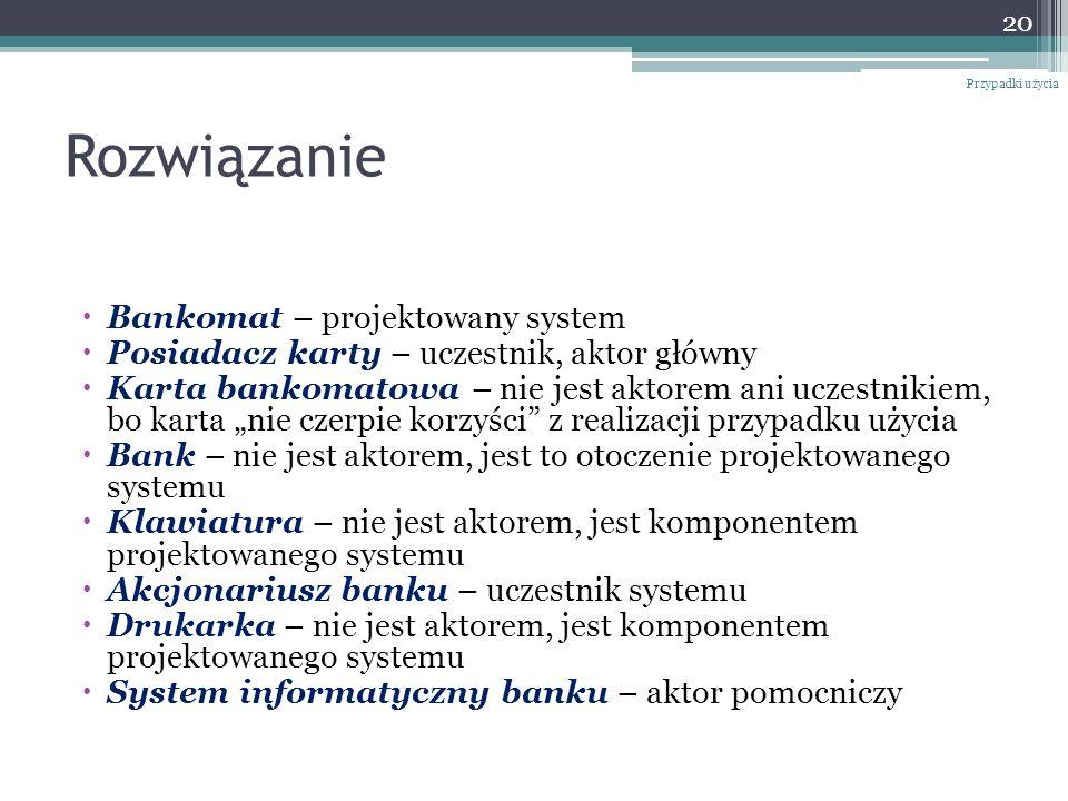 Rozwiązanie Bankomat – projektowany system Posiadacz karty – uczestnik, aktor główny Karta bankomatowa – nie jest aktorem ani uczestnikiem, bo karta nie czerpie korzyści z realizacji przypadku użycia Bank – nie jest aktorem, jest to otoczenie projektowanego systemu Klawiatura – nie jest aktorem, jest komponentem projektowanego systemu Akcjonariusz banku – uczestnik systemu Drukarka – nie jest aktorem, jest komponentem projektowanego systemu System informatyczny banku – aktor pomocniczy 20 Przypadki użycia