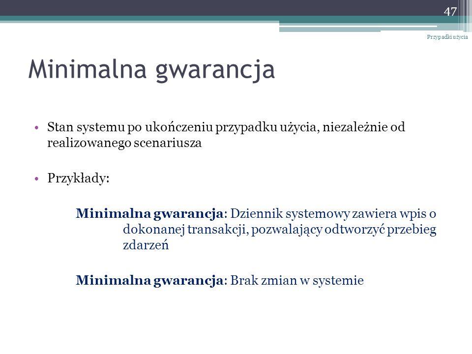 Minimalna gwarancja Stan systemu po ukończeniu przypadku użycia, niezależnie od realizowanego scenariusza Przykłady: Minimalna gwarancja: Dziennik systemowy zawiera wpis o dokonanej transakcji, pozwalający odtworzyć przebieg zdarzeń Minimalna gwarancja: Brak zmian w systemie Przypadki użycia 47