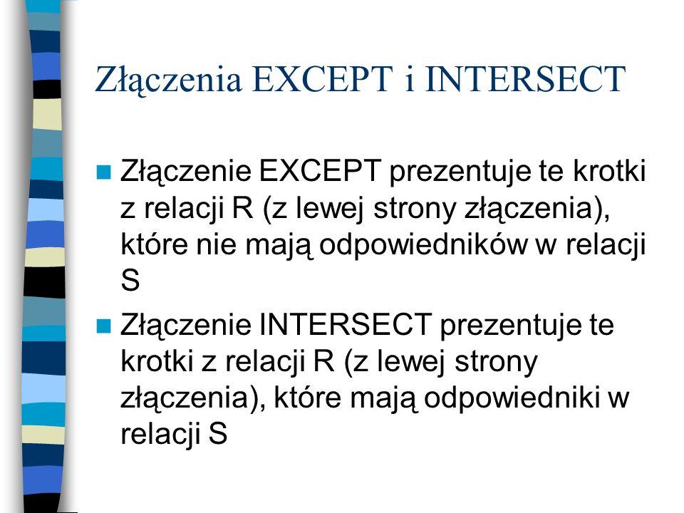 Złączenia EXCEPT i INTERSECT Złączenie EXCEPT prezentuje te krotki z relacji R (z lewej strony złączenia), które nie mają odpowiedników w relacji S Zł
