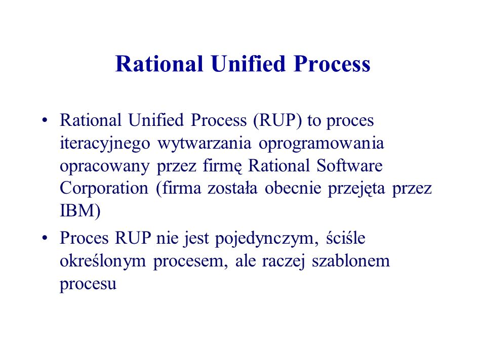 Rational Unified Process Rational Unified Process (RUP) to proces iteracyjnego wytwarzania oprogramowania opracowany przez firmę Rational Software Cor