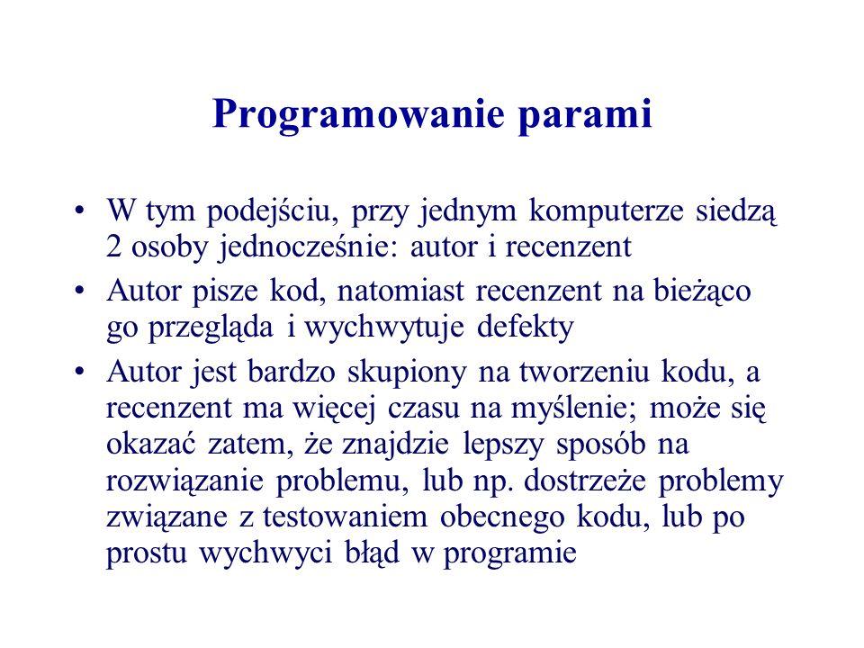 Programowanie parami XP zaleca, żeby każdy fragment kodu powstał poprzez programowanie parami Potrzebny jest wspólny standard kodowania dla całego zespołu XP zakłada, że będą następować częste zmiany w parach, tak aby każda osoba pracowała nad każdym fragmentem systemu co ma dodatkową zaletę w postaci przepływania wiedzy pomiędzy poszczególnymi programistami Dodatkowo w momencie kiedy jeden programista odejdzie z zespołu, dla każdego fragmentu kodu znajdziemy inną osobę, która będzie znała ten fragment
