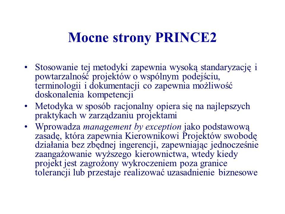 Mocne strony PRINCE2 Sprawuje kontrolę nad startem, realizacją i końcem projektu Każdy z dokumentów wymaganych przez PRINCE2 jest dostarczony jako szablon zawierający wymagane metrykę, rozdziały i pola informacyjne co zapewnia przejrzystość, standaryzację i kompletność dokumentacji Przewiduje możliwość adaptacji do specjalnych potrzeb organizacji, programu lub projektu Jej stosowanie nie wymaga opłat autorskich Materiały PRINCE2 są opublikowane i szeroko dostępne co ogranicza prace nad wypracowywaniem własnych standardów i przygotowaniem materiałów szkoleniowych
