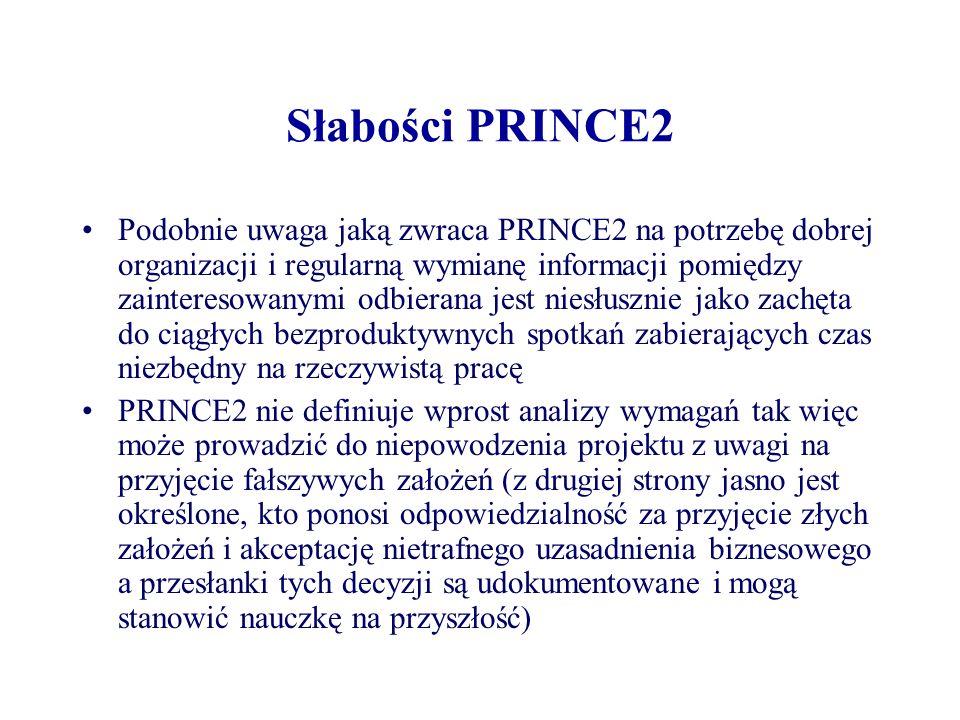 Słabości PRINCE2 Zbyt ścisłe przestrzeganie PRINCE2 bez odpowiedniej adaptacji do realiów biznesowych może być zbyt pracochłonne w zastosowaniu do małych projektów Niezbyt zwinna