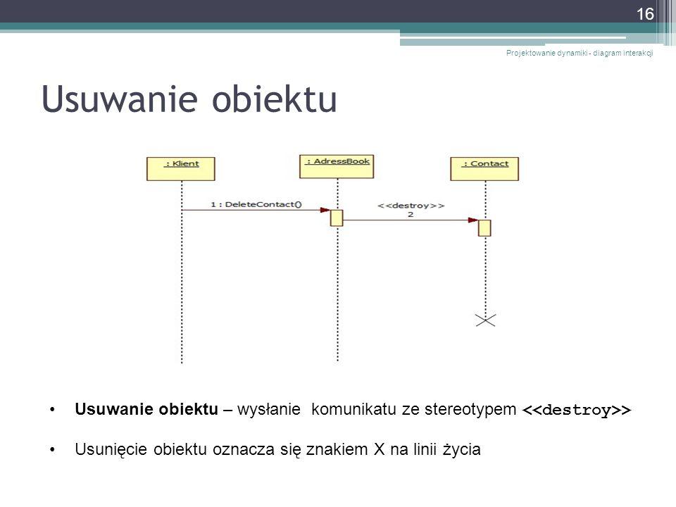 Usuwanie obiektu Projektowanie dynamiki - diagram interakcji 16 Usuwanie obiektu – wysłanie komunikatu ze stereotypem > Usunięcie obiektu oznacza się