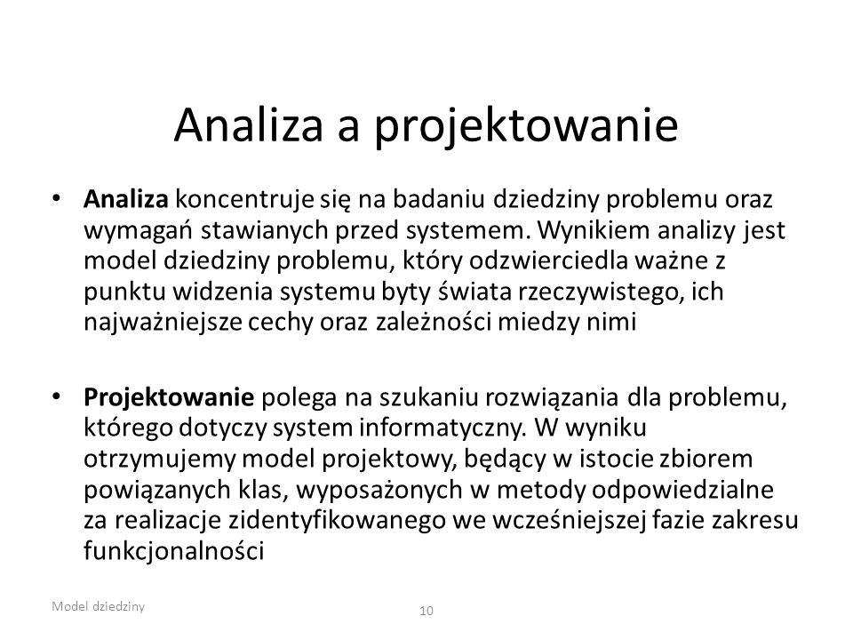 Analiza a projektowanie Analiza koncentruje się na badaniu dziedziny problemu oraz wymagań stawianych przed systemem. Wynikiem analizy jest model dzie