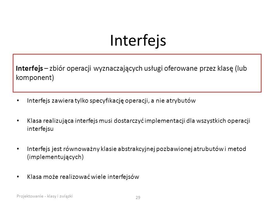 Interfejs Interfejs zawiera tylko specyfikację operacji, a nie atrybutów Klasa realizująca interfejs musi dostarczyć implementacji dla wszystkich oper