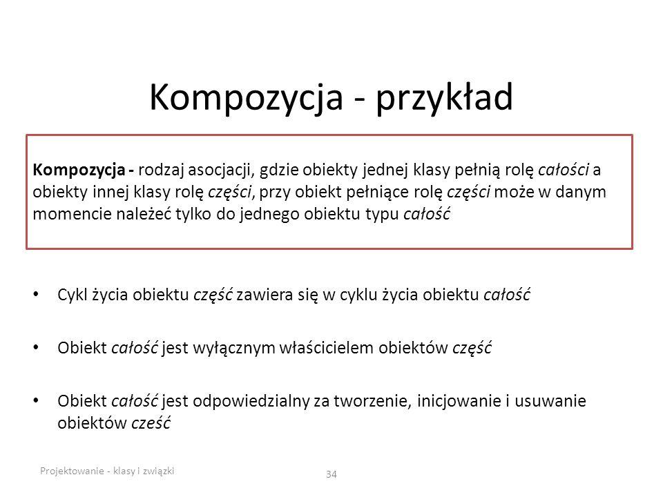 Kompozycja - przykład Cykl życia obiektu część zawiera się w cyklu życia obiektu całość Obiekt całość jest wyłącznym właścicielem obiektów część Obiek