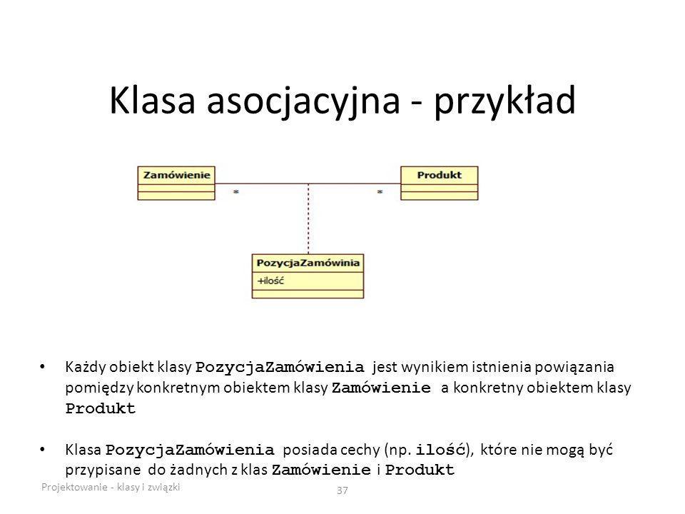 Klasa asocjacyjna - przykład Projektowanie - klasy i związki 37 Każdy obiekt klasy PozycjaZamówienia jest wynikiem istnienia powiązania pomiędzy konkr