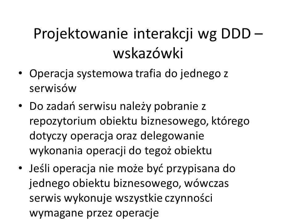 Projektowanie interakcji wg DDD – wskazówki Operacja systemowa trafia do jednego z serwisów Do zadań serwisu należy pobranie z repozytorium obiektu bi
