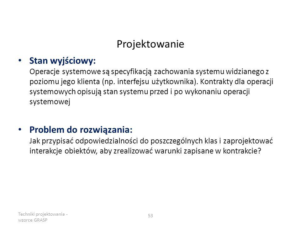 Projektowanie Stan wyjściowy: Operacje systemowe są specyfikacją zachowania systemu widzianego z poziomu jego klienta (np. interfejsu użytkownika). Ko