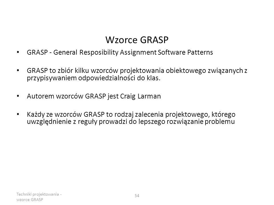Wzorce GRASP GRASP - General Resposibility Assignment Software Patterns GRASP to zbiór kilku wzorców projektowania obiektowego związanych z przypisywa