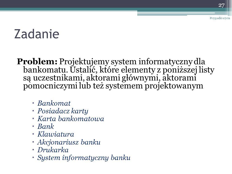 Zadanie Problem: Projektujemy system informatyczny dla bankomatu. Ustalić, które elementy z poniższej listy są uczestnikami, aktorami głównymi, aktora