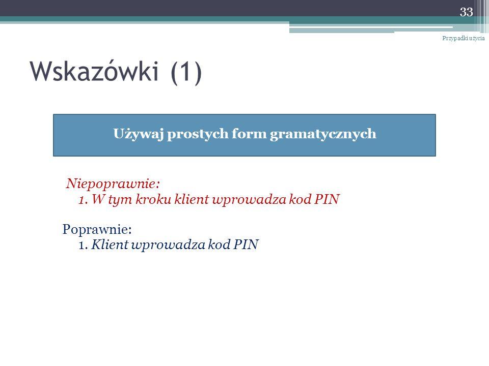 Wskazówki (1) Niepoprawnie: 1. W tym kroku klient wprowadza kod PIN Poprawnie: 1. Klient wprowadza kod PIN 33 Przypadki użycia Używaj prostych form gr