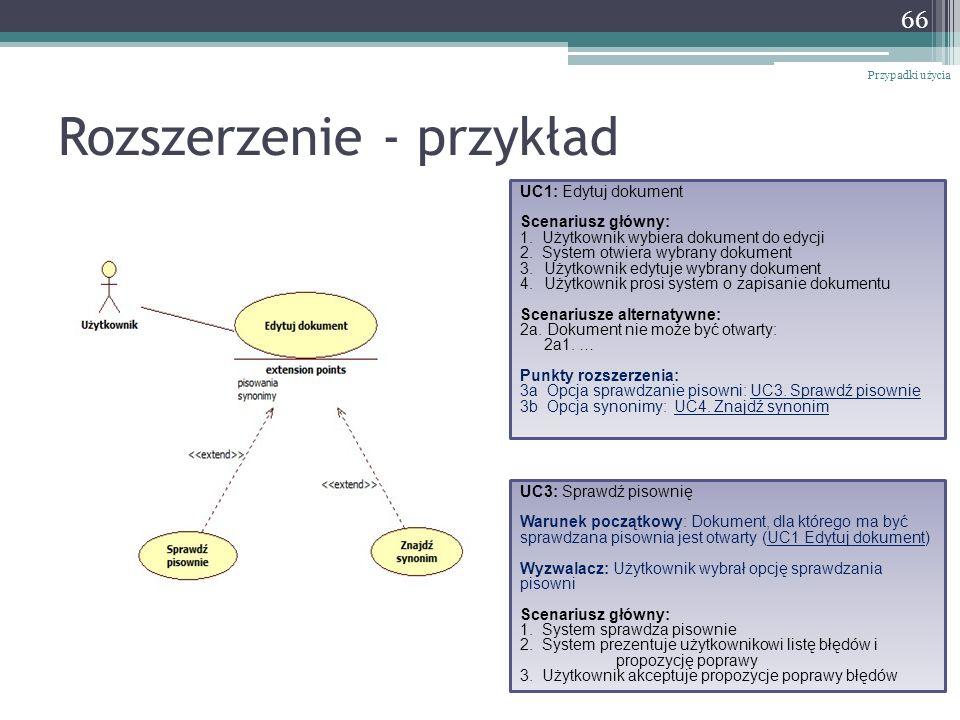 Rozszerzenie - przykład 66 Przypadki użycia UC1: Edytuj dokument Scenariusz główny: 1. Użytkownik wybiera dokument do edycji 2. System otwiera wybrany