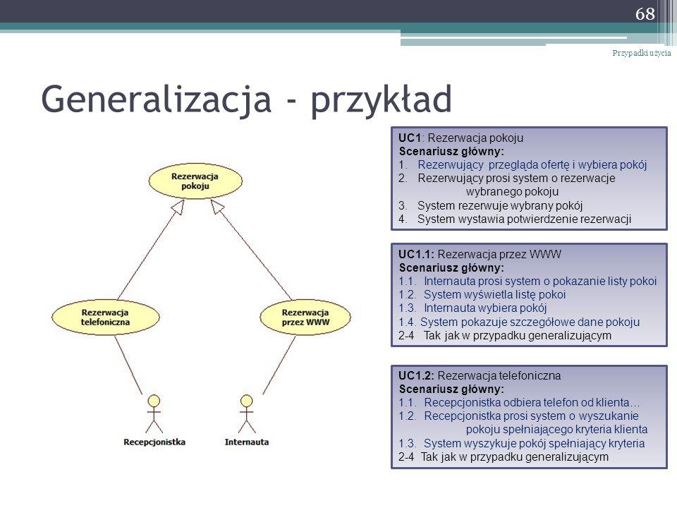Generalizacja - przykład Przypadki użycia 68 UC1: Rezerwacja pokoju Scenariusz główny: 1. Rezerwujący przegląda ofertę i wybiera pokój 2. Rezerwujący